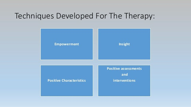 Techniques Developed For The Therapy: Empowerment Insight Positive Characteristics Positive assessments and interventions