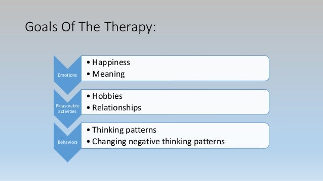Goals Of The Therapy: Emotions • Happiness • Meaning Pleasurable activities • Hobbies • Relationships Behaviors • Thinking...