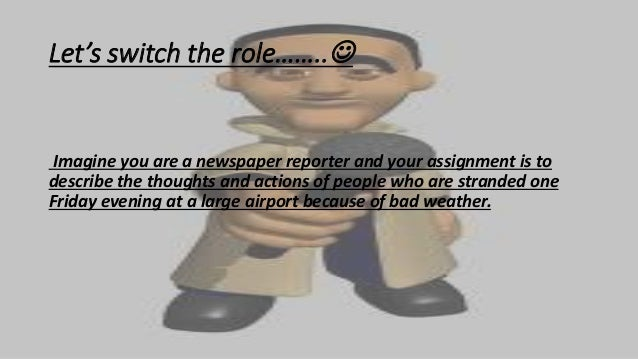 Let's switch the role…….. Imagine you are a newspaper reporter and your assignment is to describe the thoughts and action...