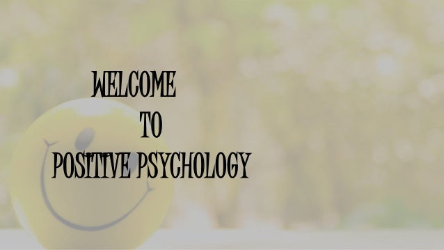 WELCOME TO POSITIVE PSYCHOLOGY