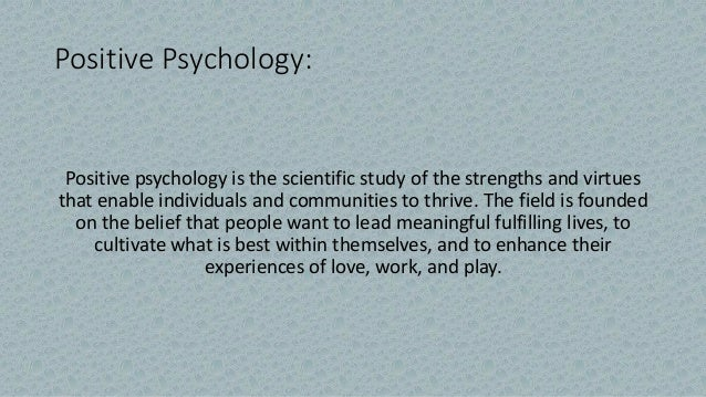 Positive Psychology: Positive psychology is the scientific study of the strengths and virtues that enable individuals and ...