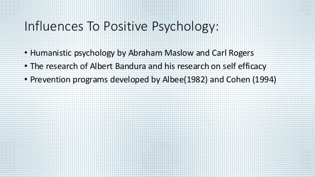 Influences To Positive Psychology: • Humanistic psychology by Abraham Maslow and Carl Rogers • The research of Albert Band...