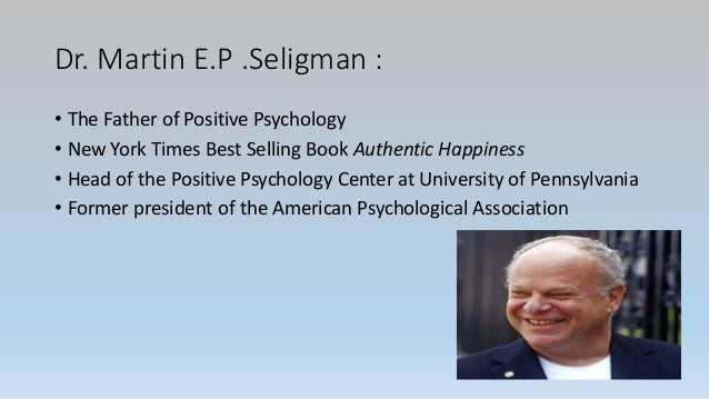 Dr. Martin E.P .Seligman : • The Father of Positive Psychology • New York Times Best Selling Book Authentic Happiness • He...