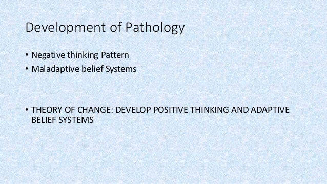 Development of Pathology • Negative thinking Pattern • Maladaptive belief Systems • THEORY OF CHANGE: DEVELOP POSITIVE THI...