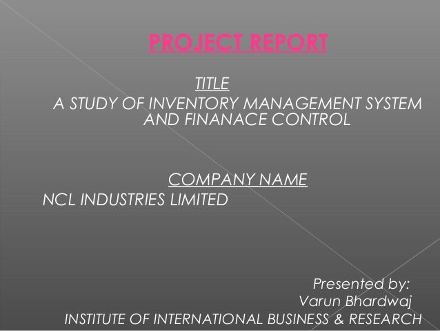 PROJECT REPORT TITLE A STUDY OF INVENTORY MANAGEMENT SYSTEM AND FINANACE CONTROL COMPANY NAME NCL INDUSTRIES LIMITED Prese...