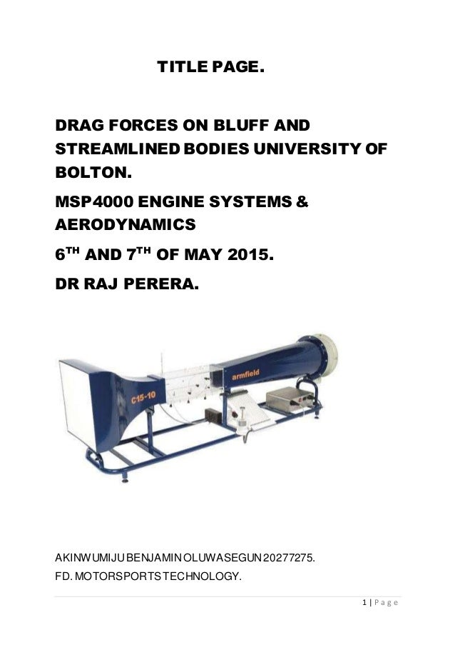 1 | P a g e TITLE PAGE. DRAG FORCES ON BLUFF AND STREAMLINED BODIES UNIVERSITY OF BOLTON. MSP4000 ENGINE SYSTEMS & AERODYN...
