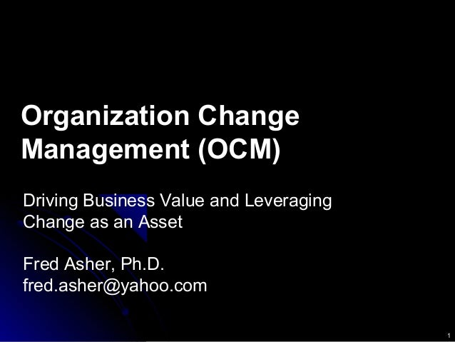 1 Organization Change Management (OCM) Driving Business Value and Leveraging Change as an Asset Fred Asher, Ph.D. fred.ash...