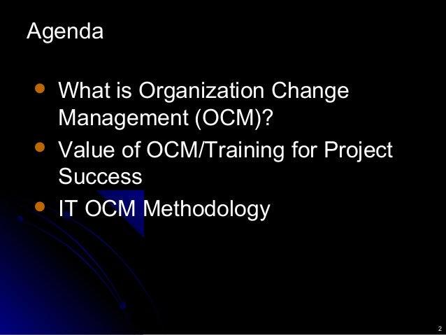 2 Agenda  What is Organization Change Management (OCM)?  Value of OCM/Training for Project Success  IT OCM Methodology