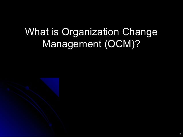 3 What is Organization ChangeWhat is Organization Change Management (OCM)?Management (OCM)?