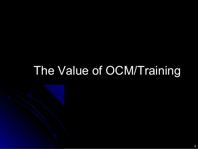 6 The Value of OCM/TrainingThe Value of OCM/Training