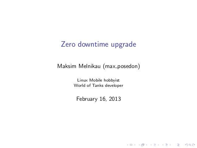 Zero downtime upgrade Maksim Melnikau (max posedon) Linux Mobile hobbyist World of Tanks developer  February 16, 2013