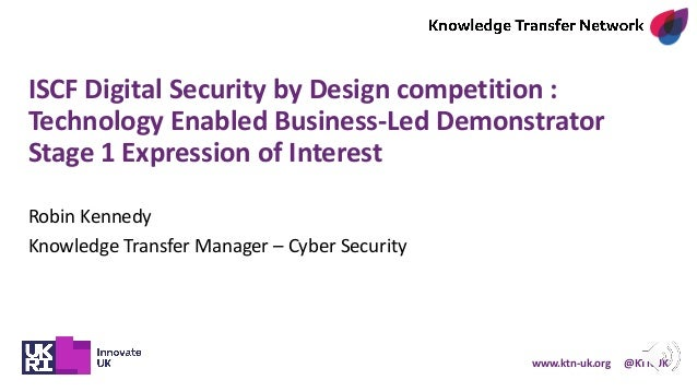 www.ktn-uk.org @KTNUK ISCF Digital Security by Design competition : Technology Enabled Business-Led Demonstrator Stage 1 E...
