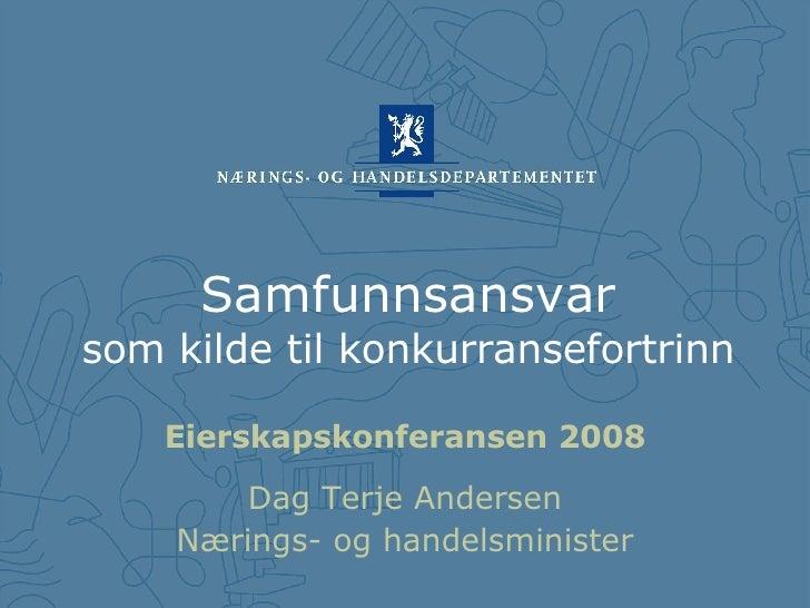 Samfunnsansvar som kilde til konkurransefortrinn <ul><li>Eierskapskonferansen 2008 </li></ul><ul><li>Dag Terje Andersen </...