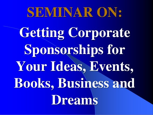 SEMINAR ON: Getting Corporate Sponsorships for Your Ideas, Events, Books, Business and Dreams