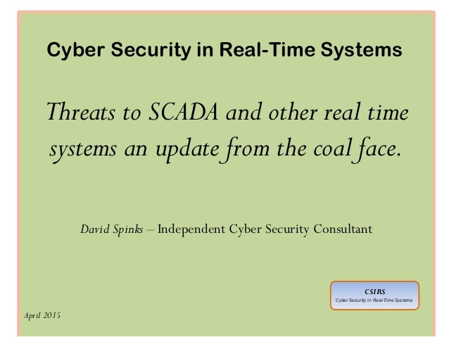 Cyber Security in Real-Time Systems Threats to SCADA and other real time systems an update from the coal face. David Spink...