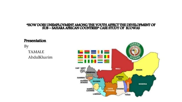 """HOW DOES UNEMPLOYMENT AMONG THE YOUTH AFFECT THE DEVELOPMENT OF SUB – SAHARA AFRICAN COUNTRIES"" CASE STUDY OF ECOWAS Pres..."