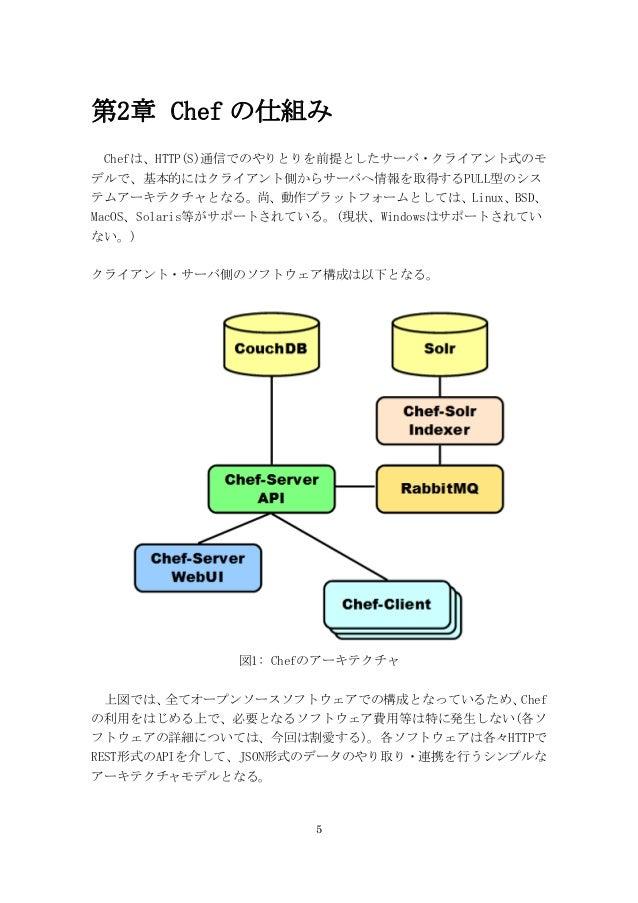 5 第2章 Chef の仕組み Chefは、HTTP(S)通信でのやりとりを前提としたサーバ・クライアント式のモ デルで、基本的にはクライアント側からサーバへ情報を取得するPULL型のシス テムアーキテクチャとなる。尚、動作プラットフォームとし...