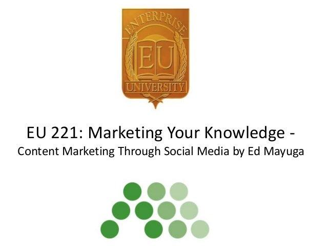 EU 221: Marketing Your Knowledge - Content Marketing Through Social Media by Ed Mayuga