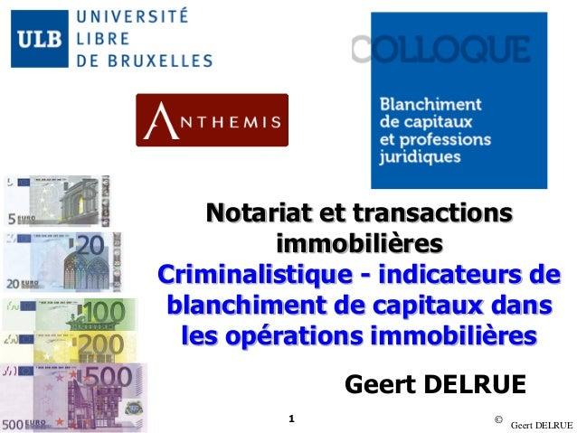 © Geert DELRUE 1 Notariat et transactions immobilières Criminalistique - indicateurs de blanchiment de capitaux dans les o...