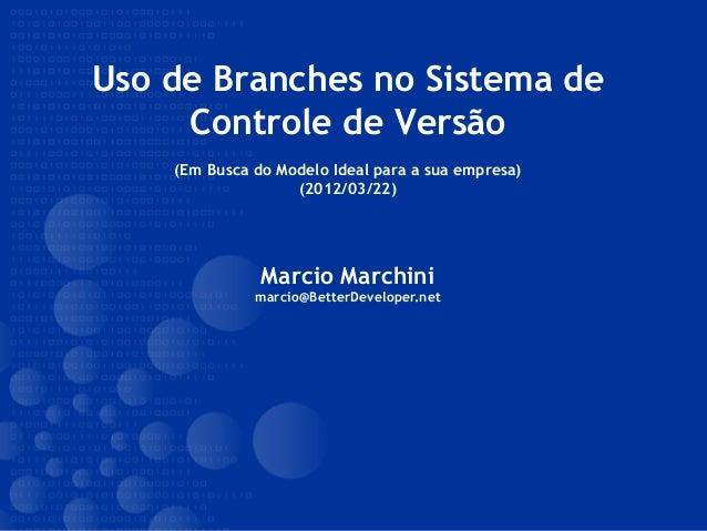 Uso de Branches no Sistema de Controle de Versão (Em Busca do Modelo Ideal para a sua empresa) (2012/03/22) Marcio Marchin...