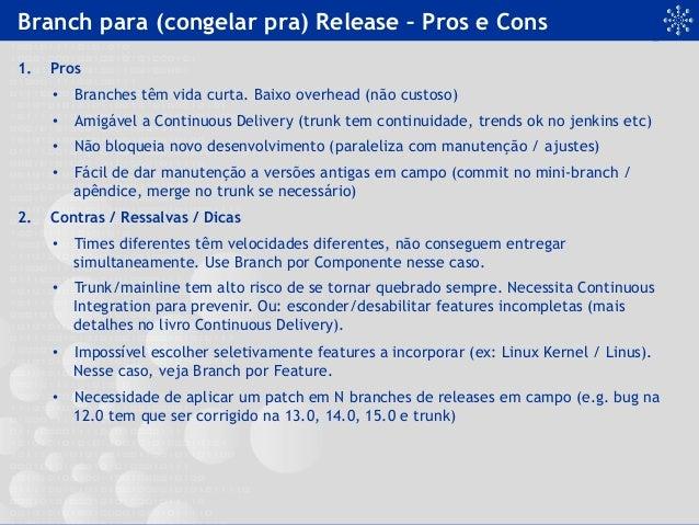 Branch para (congelar pra) Release – Pros e Cons 1. Pros • Branches têm vida curta. Baixo overhead (não custoso) • Amig...