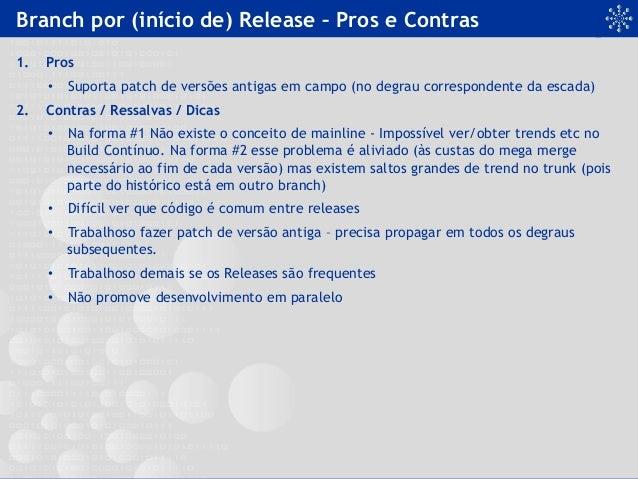 Branch por (início de) Release – Pros e Contras 1. Pros • Suporta patch de versões antigas em campo (no degrau correspon...