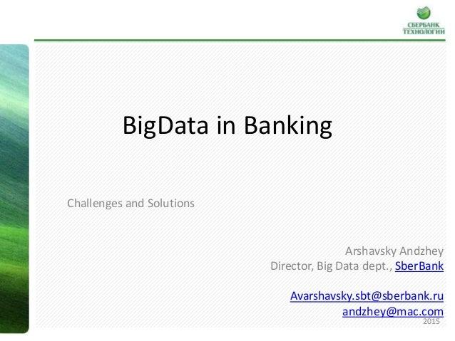 BigData in Banking Challenges and Solutions Arshavsky Andzhey Director, Big Data dept., SberBank Avarshavsky.sbt@sberbank....
