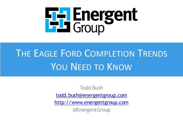 THE EAGLE FORD COMPLETION TRENDS  YOU NEED TO KNOW  Todd Bush  todd.bush@energentgroup.com  http://www.energentgroup.com  ...
