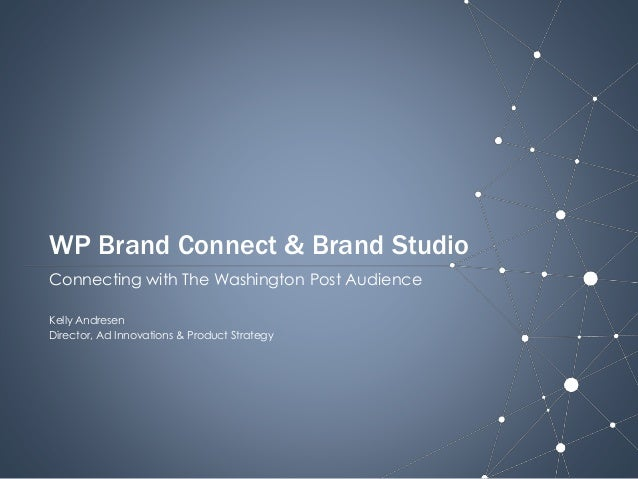 WP Brand Connect & Brand Studio Connecting with The Washington Post Audience Kelly Andresen Director, Ad Innovations & Pro...