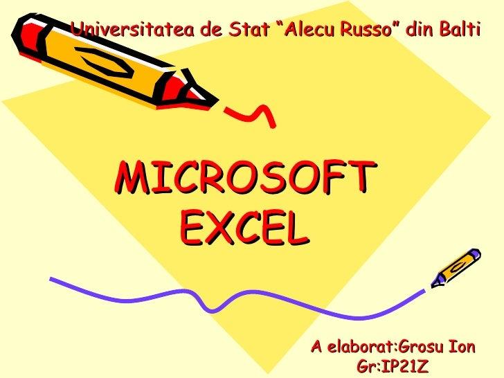 "MICROSOFT EX C EL A elaborat:Grosu Ion Gr:IP21Z Universitatea de Stat ""Alecu Russo"" din Balti"