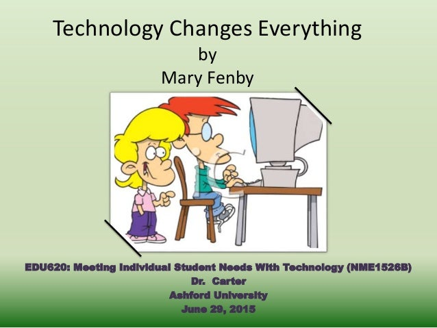 Technology Changes Everything by Mary Fenby EDU620: Meeting Individual Student Needs With Technology (NME1526B) Dr. Carter...