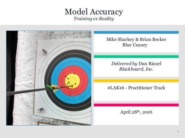 11 Model Accuracy Training vs Reality Mike Sharkey & Brian Becker Blue Canary Delivered by Dan Rinzel Blackboard, Inc. #LA...