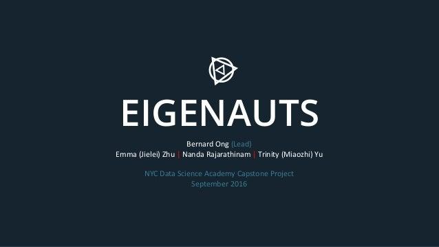 EIGENAUTS Bernard Ong (Lead) Emma (Jielei) Zhu | Nanda Rajarathinam | Trinity (Miaozhi) Yu NYC Data Science Academy Capsto...
