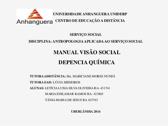 UNIVERSIDADE ANHANGUERA UNIDERP CENTRO DE EDUCAÇÃO A DISTÂNCIA MANUAL VISÃO SOCIAL DEPENCIA QUÍMICA SERVIÇO SOCIAL DISCIPL...