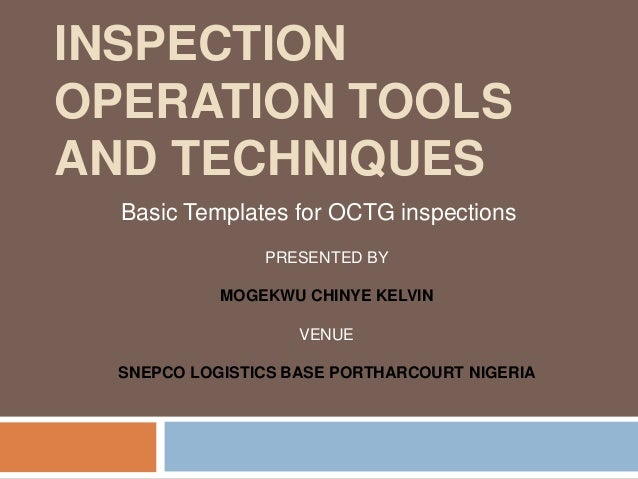 INSPECTION OPERATION TOOLS AND TECHNIQUES Basic Templates for OCTG inspections PRESENTED BY MOGEKWU CHINYE KELVIN VENUE SN...
