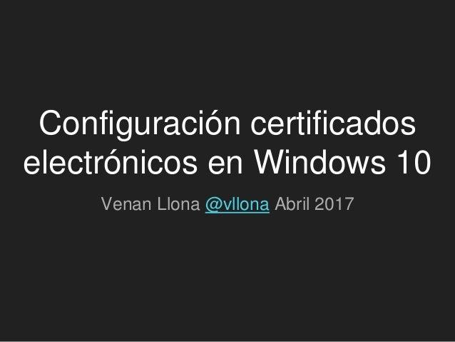Configuración certificados electrónicos en Windows 10 Venan Llona @vllona Abril 2017