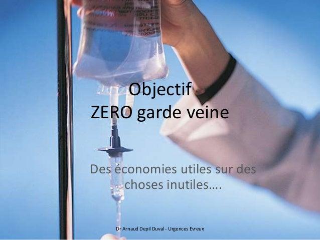 Objectif ZERO garde veine Des économies utiles sur des choses inutiles…. Dr Arnaud Depil Duval - Urgences Evreux