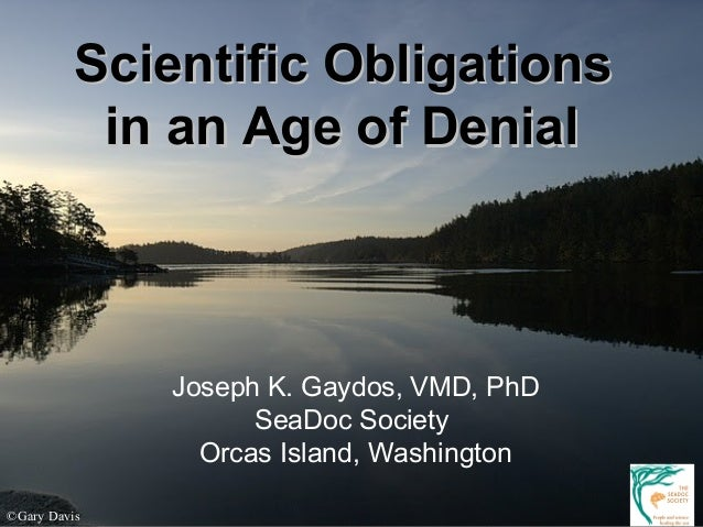 Scientific ObligationsScientific Obligations in an Age of Denialin an Age of Denial Joseph K. Gaydos, VMD, PhD SeaDoc Soci...