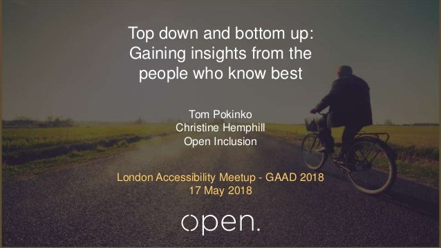 Top down and bottom up: Gaining insights from the people who know best London Accessibility Meetup - GAAD 2018 17 May 2018...