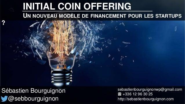 INITIAL COIN OFFERING UN NOUVEAU MODÈLE DE FINANCEMENT POUR LES STARTUPS ? Sébastien Bourguignon @sebbourguignon sebastien...