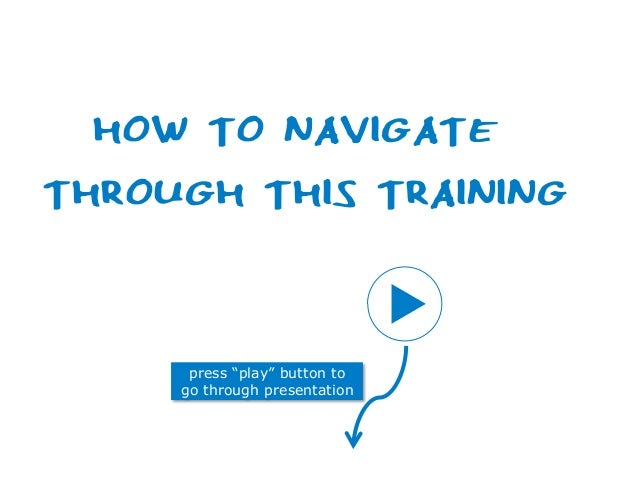 "press ""play"" button to go through presentation HOW TO NAVIGATE THROUGH THIS TRAINING"