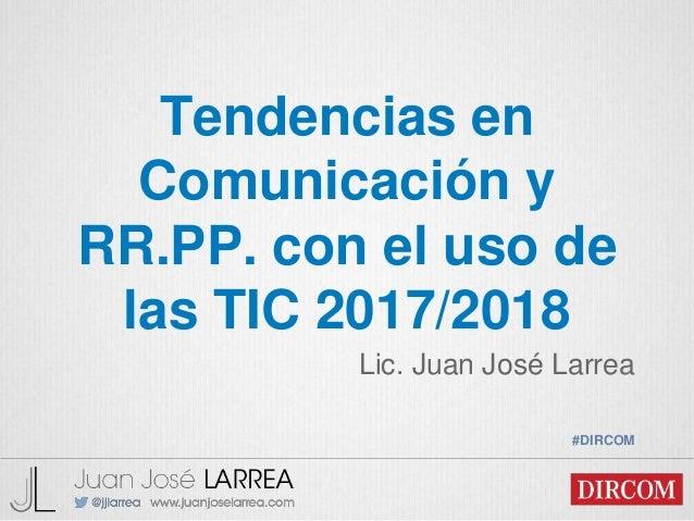 Tendencias en Comunicación y RR.PP. con el uso de las TIC 2017/2018 Lic. Juan José Larrea #DIRCOM