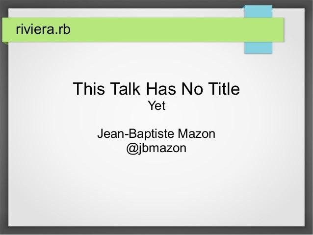 riviera.rb  This Talk Has No Title  Yet  Jean-Baptiste Mazon  @jbmazon