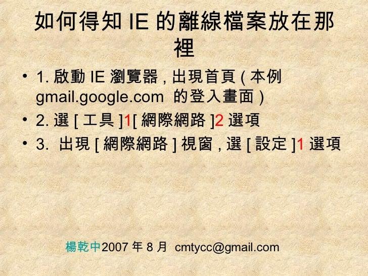 如何得知 IE 的離線檔案放在那裡 <ul><li>1. 啟動 IE 瀏覽器 , 出現首頁 ( 本例 gmail.google.com  的登入畫面 ) </li></ul><ul><li>2. 選 [ 工具 ] 1 [ 網際網路 ] 2 選項...