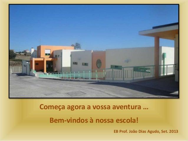 Começa agora a vossa aventura … Bem-vindos à nossa escola! EB Prof. João Dias Agudo, Set. 2013