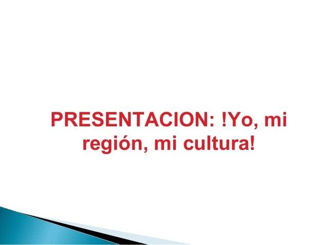 PRESENTACION: !Yo, mi región, mi cultura!