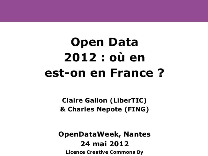 Open Data   2012 : où enest-on en France ?  Claire Gallon (LiberTIC)  & Charles Nepote (FING)  OpenDataWeek, Nantes      2...