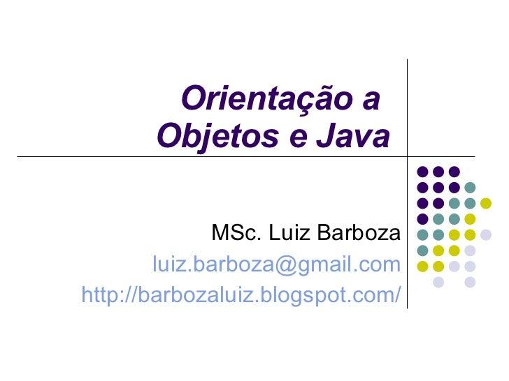 Orientação a  Objetos e Java MSc. Luiz Barboza [email_address] http://barbozaluiz.blogspot.com/