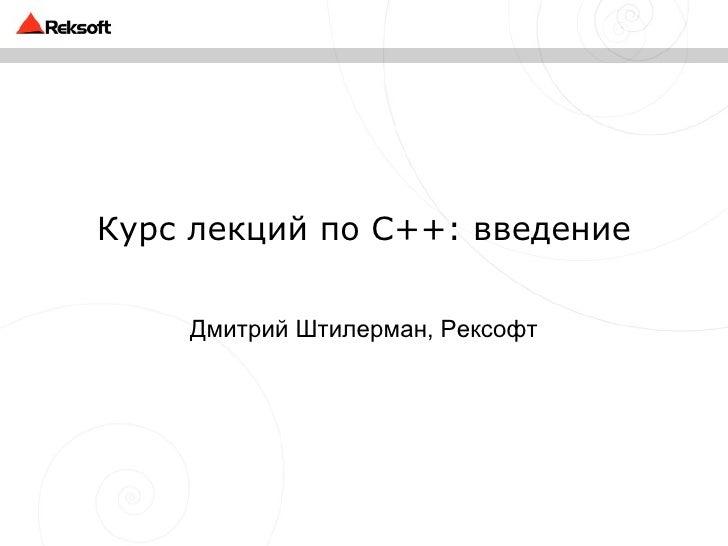 Курс лекций по C++ : введение Дмитрий Штилерман, Рексофт