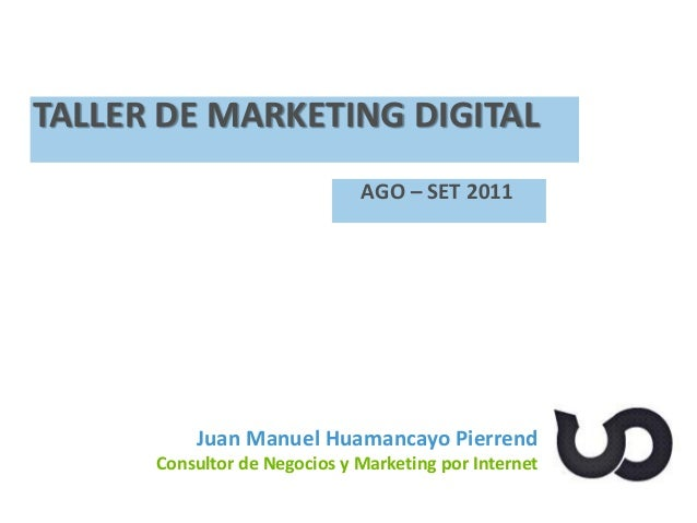 Juan Manuel Huamancayo Pierrend Consultor de Negocios y Marketing por Internet TALLER DE MARKETING DIGITAL AGO – SET 2011